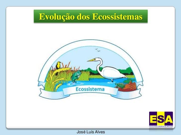 Evolução dos Ecossistemas<br />José Luís Alves<br />