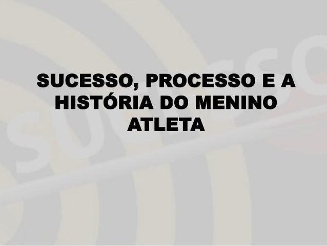 SUCESSO, PROCESSO E A HISTÓRIA DO MENINO ATLETA