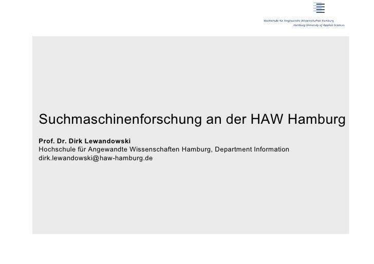 Suchmaschinenforschung an der HAW HamburgProf. Dr. Dirk LewandowskiHochschule für Angewandte Wissenschaften Hamburg, Depar...