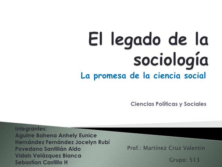 El legado de la sociología<br />La promesa de la ciencia social<br />Ciencias Políticas y Sociales<br />Integrantes:<br />...