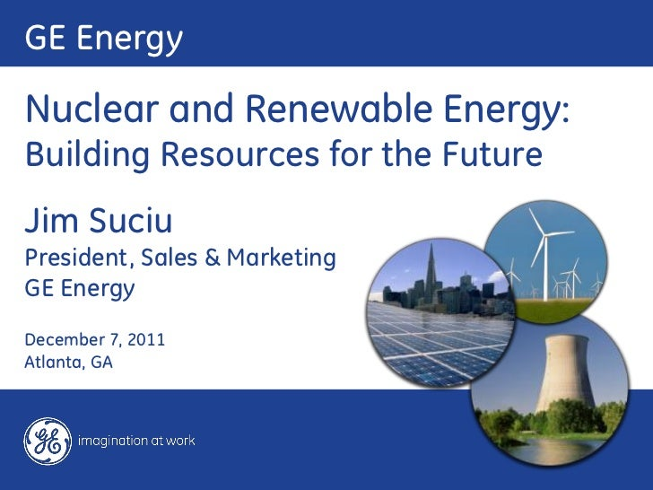 GE EnergyNuclear and Renewable Energy:Building Resources for the FutureJim SuciuPresident, Sales & MarketingGE EnergyDecem...