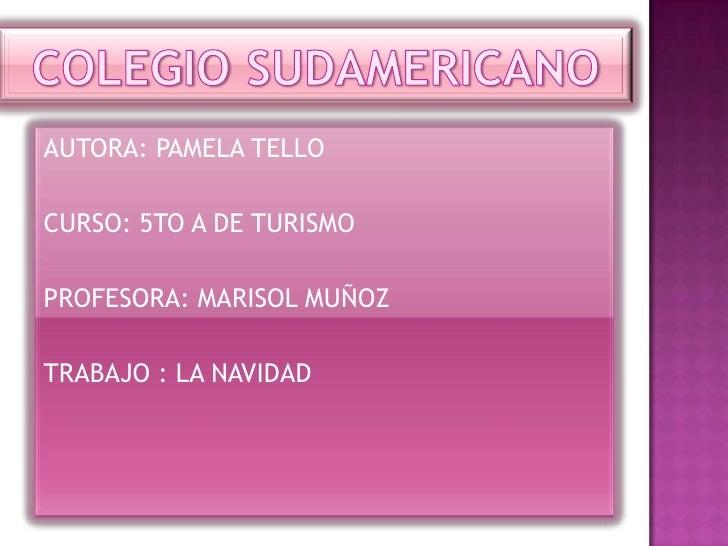 AUTORA: PAMELA TELLO<br />CURSO: 5TO A DE TURISMO<br />PROFESORA: MARISOL MUÑOZ<br />TRABAJO : LA NAVIDAD<br />COLEGIOSUDA...