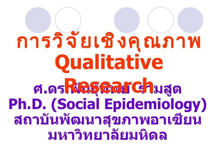 ศ . ดร . พันธุ์ทิพย์  รามสูต Ph.D. (Social Epidemiology) สถาบันพัฒนาสุขภาพอาเซียน มหาวิทยาลัยมหิดล การวิจัยเชิงคุณภาพ Qual...