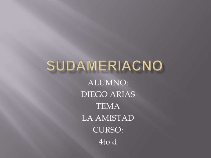 sudameriacno<br />ALUMNO: <br />DIEGO ARIAS<br />TEMA <br />LA AMISTAD<br />CURSO:<br />4to d<br />