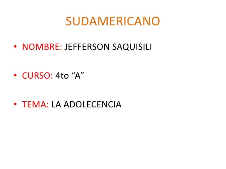 "SUDAMERICANO<br />NOMBRE: JEFFERSON SAQUISILI<br />CURSO: 4to ""A""<br />TEMA: LA ADOLECENCIA<br />"