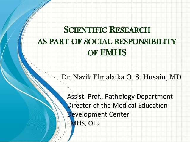 SCIENTIFIC RESEARCHAS PART OF SOCIAL RESPONSIBILITY            OF FMHS     Dr. Nazik Elmalaika O. S. Husain, MD      Assis...