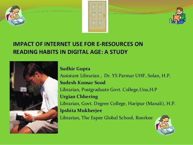 IMPACT OF INTERNET USE FOR E-RESOURCES ON READING HABITS IN DIGITAL AGE: A STUDY Sudhir Gupta Assistant Librarian , Dr. YS...