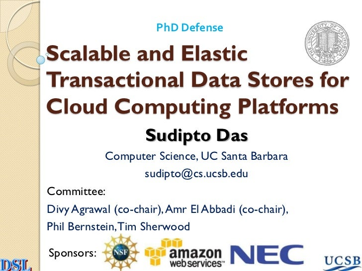 PhD DefenseScalable and ElasticTransactional Data Stores forCloud Computing Platforms                    Sudipto Das      ...