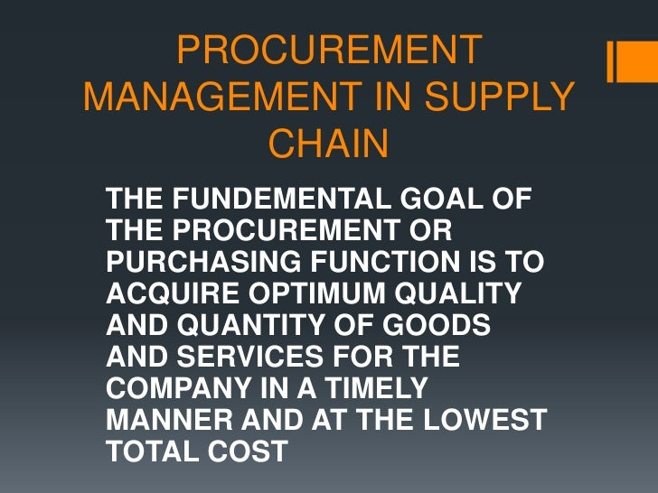 PROCUREMENT MANAGEMENT IN SUPPLY CHAIN THE FUNDEMENTAL GOAL OF THE PROCUREMENT OR PURCHASING FUNCTION IS TO ACQUIRE OPTIMU...