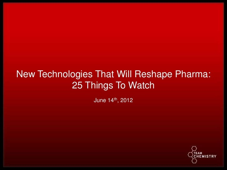 New Technologies That Will Reshape Pharma:           25 Things To Watch                June 14th, 2012