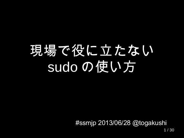 現場で役に立たない sudo の使い方 #ssmjp 2013/06/28 @togakushi 1 / 30