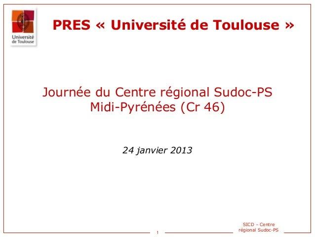 1 SICD – Centre régional Sudoc-PS PRES « Université de Toulouse » Journée du Centre régional Sudoc-PS Midi-Pyrénées (Cr 46...