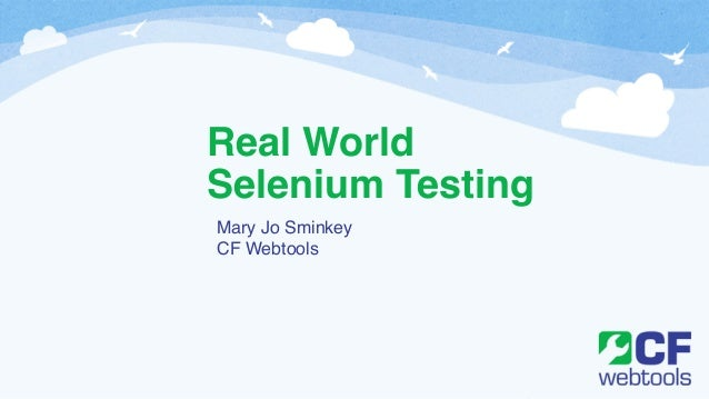 Real World Selenium Testing Mary Jo Sminkey! CF Webtools