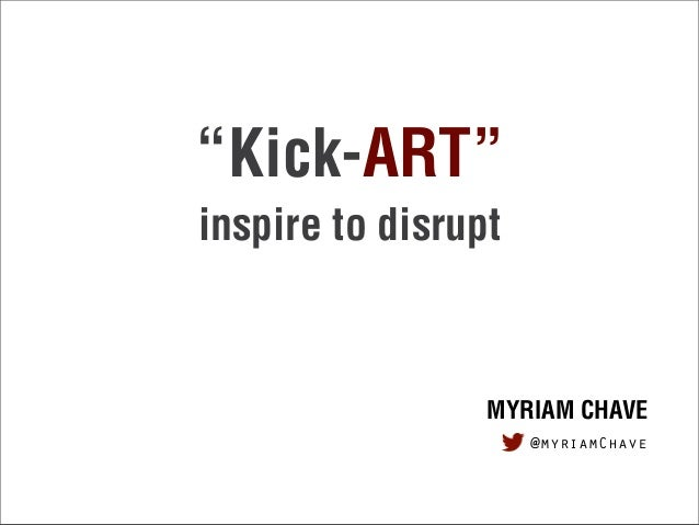 """""""Kick-ART"""" inspire to disrupt MYRIAM CHAVE @myriamChave"""