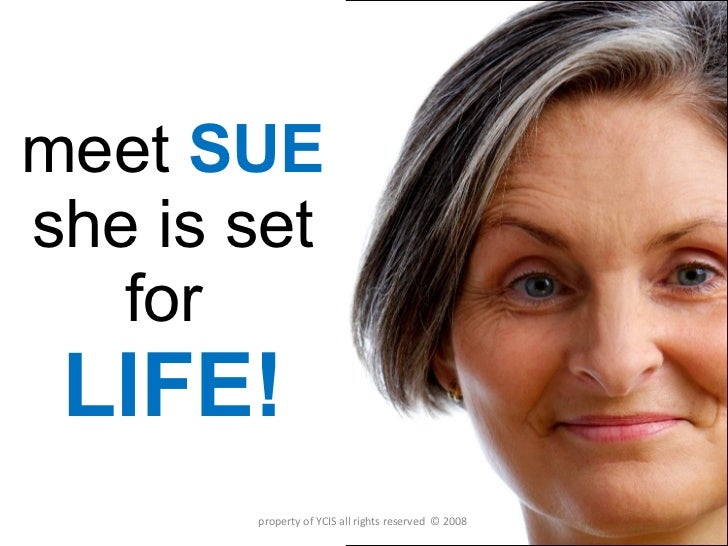 meet  SUE she is set for  LIFE! property of YCIS all rights reserved  © 2008