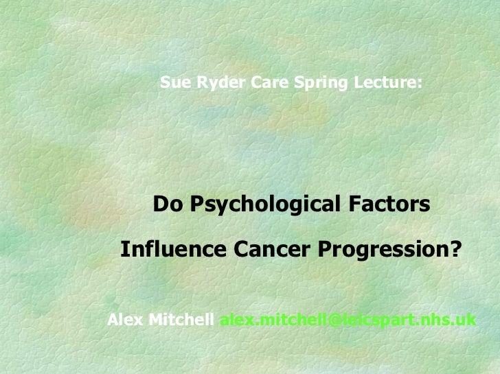 Sue Ryder Care Spring Lecture:          Do Psychological Factors   Influence Cancer Progression?   Alex Mitchell alex.mitc...