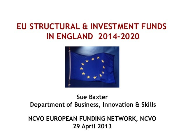EU STRUCTURAL & INVESTMENT FUNDSIN ENGLAND 2014-2020Sue BaxterDepartment of Business, Innovation & SkillsNCVO EUROPEAN FUN...