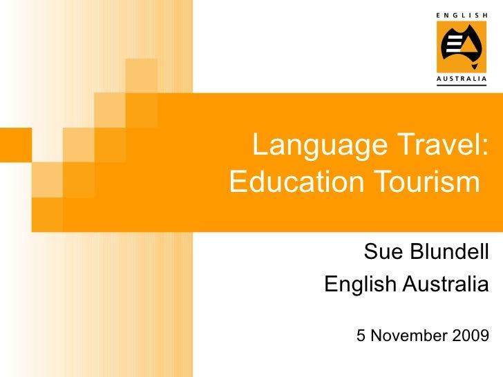 Language Travel: Education Tourism  Sue Blundell English Australia 5 November 2009