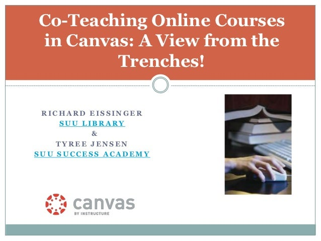 Co-Teaching Online Coursesin Canvas: A View from the        Trenches! RICHARD EISSINGER     SUU LIBRARY           &    TYR...