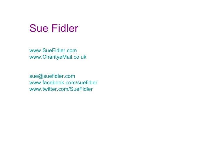 Sue Fidler www.SueFidler.com www.CharityeMail.co.uk [email_address] www.facebook.com/suefidler www.twitter.com/SueFidler