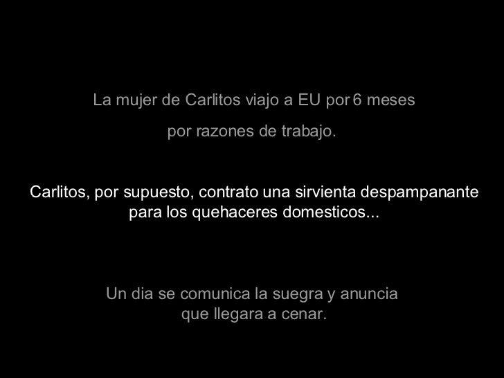 La mujer de Carlitos viajo a EU por 6 meses por razones de trabajo.  Carlitos, por supuesto, contrato una sirvienta despam...