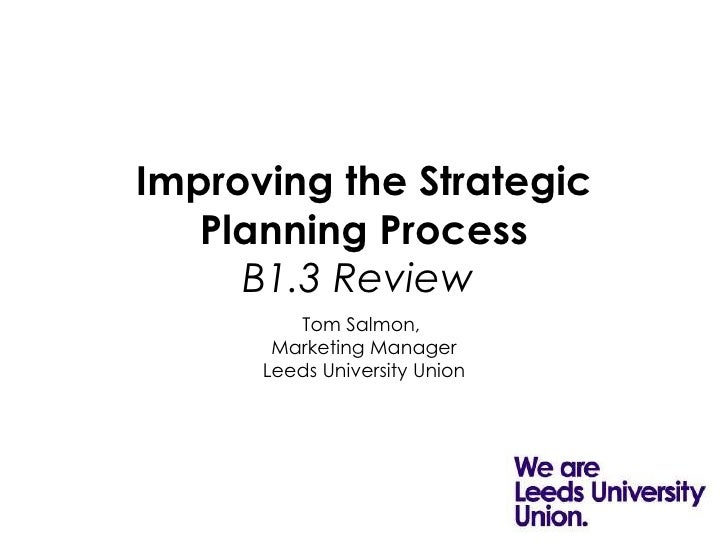 Improving the Strategic Planning Process B1.3 Review   Tom Salmon,  Marketing Manager Leeds University Union