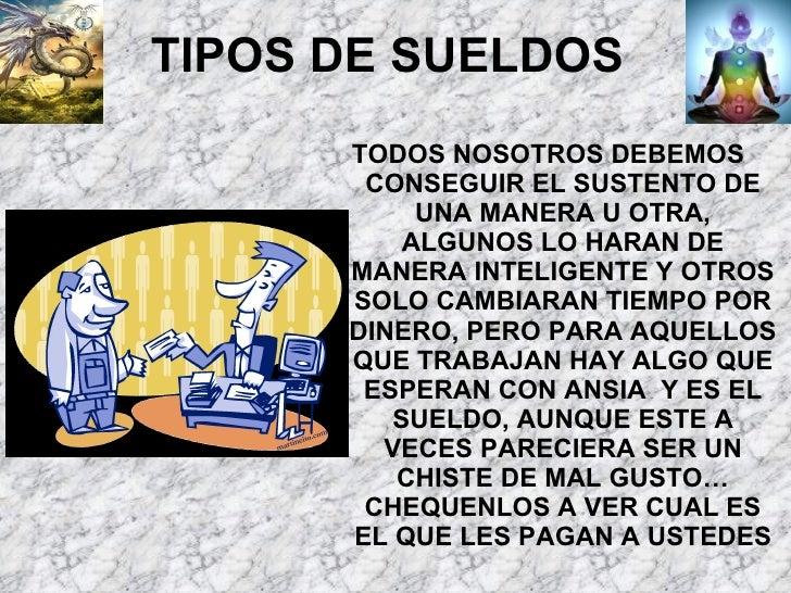 TIPOS DE SUELDOS <ul><li>TODOS NOSOTROS DEBEMOS CONSEGUIR EL SUSTENTO DE UNA MANERA U OTRA, ALGUNOS LO HARAN DE MANERA INT...
