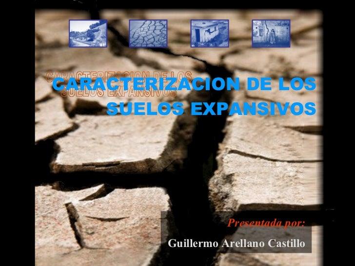 CARACTERIZACION DE LOS SUELOS EXPANSIVOS CARACTERIZACION DE LOS SUELOS EXPANSIVOS Presentada por: Guillermo Arellano Casti...