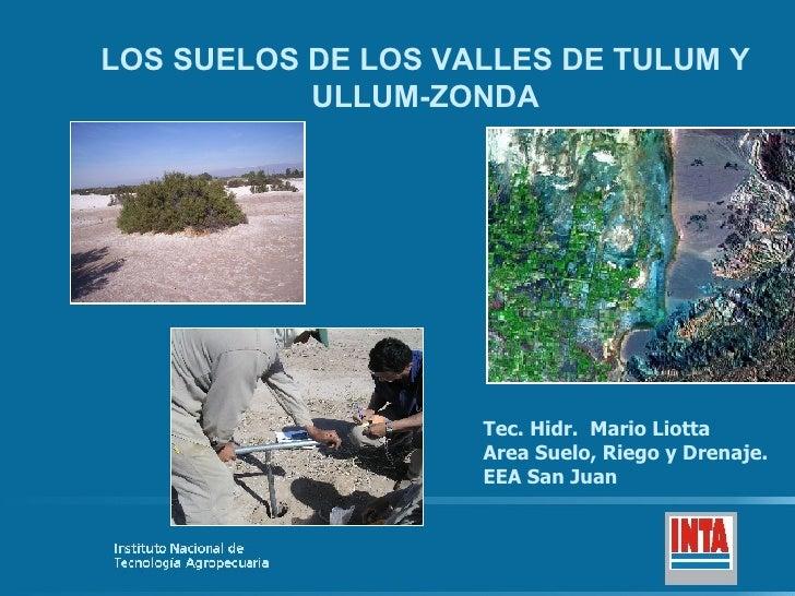 LOS SUELOS DE LOS VALLES DE TULUM Y ULLUM-ZONDA Tec. Hidr.  Mario Liotta Area Suelo, Riego y Drenaje. EEA San Juan