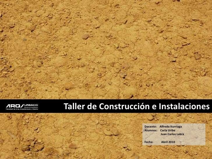 Taller de Construcción e Instalaciones <br />Docente:    Alfredo Iturriaga<br />Alumnos:    Carla Uribe<br />             ...