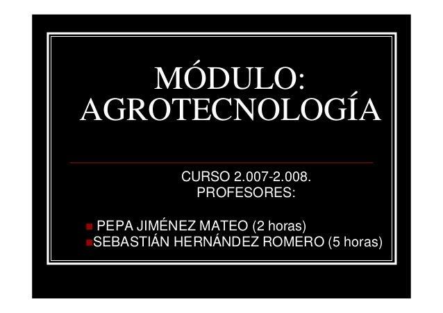 MÓDULO:AGROTECNOLOGÍA          CURSO 2.007-2.008.            PROFESORES:PEPA JIMÉNEZ MATEO (2 horas)SEBASTIÁN HERNÁNDEZ RO...