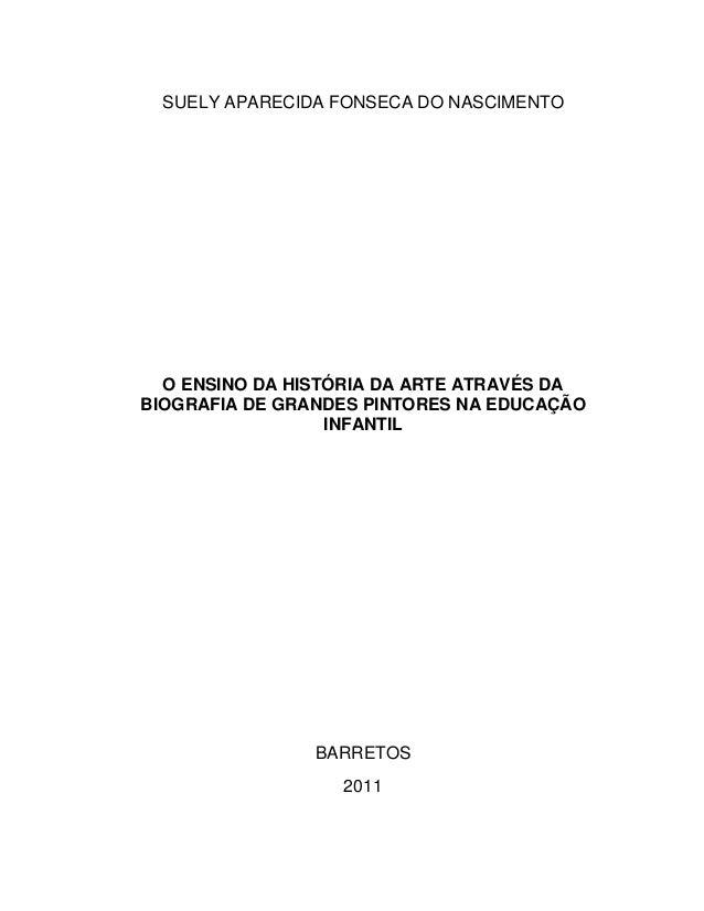 SUELY APARECIDA FONSECA DO NASCIMENTO  O ENSINO DA HISTÓRIA DA ARTE ATRAVÉS DABIOGRAFIA DE GRANDES PINTORES NA EDUCAÇÃO   ...
