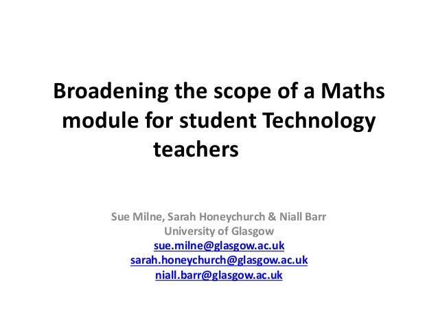 Broadening the scope of a Maths module for student Technology teachers Sue Milne, Sarah Honeychurch & Niall Barr Universit...
