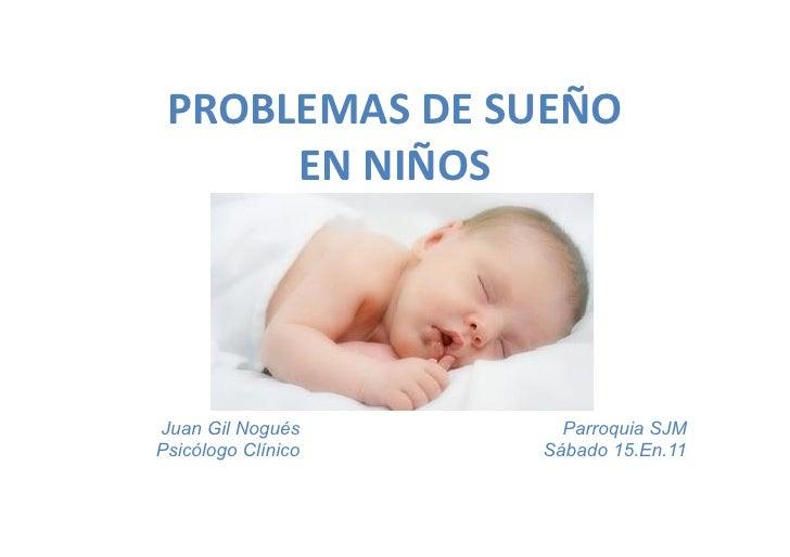 PROBLEMAS DE SUEÑO        EN NIÑOS Juan Gil Nogués             Parroquia SJMPsicólogo Clínico         Sábado 1...