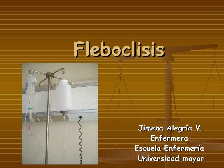 Fleboclisis Jimena Alegría V. Enfermera  Escuela Enfermería  Universidad mayor