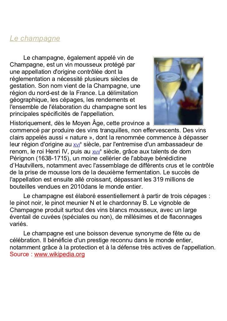 Le champagne     Le champagne, également appelé vin deChampagne, est un vin mousseux protégé parune appellation dorigine c...