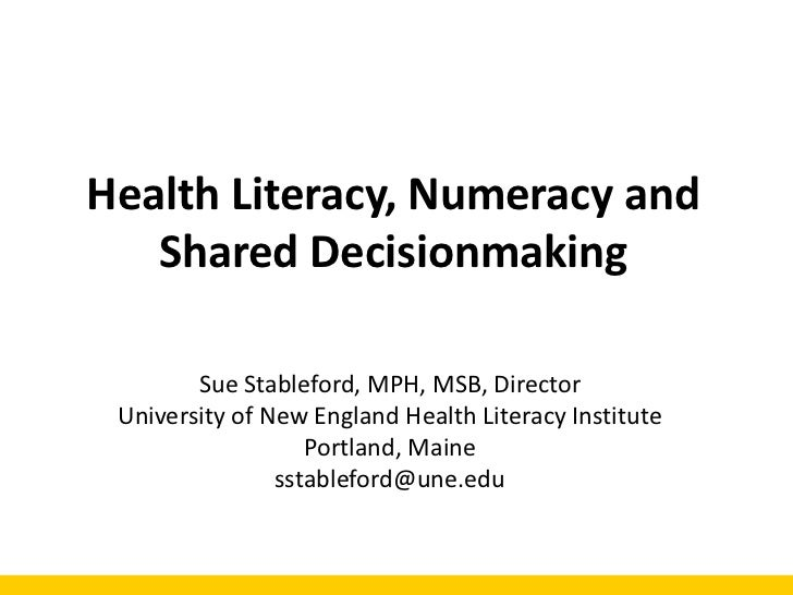 Health Literacy, Numeracy and   Shared Decisionmaking        Sue Stableford, MPH, MSB, Director University of New England ...