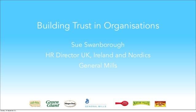 Building Trust in Organisations Sue Swanborough HR Director UK, Ireland and Nordics General Mills Monday, 16 September 13