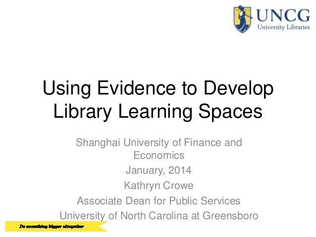 Using Evidence to Develop Library Learning Spaces Shanghai University of Finance and Economics January, 2014 Kathryn Crowe...