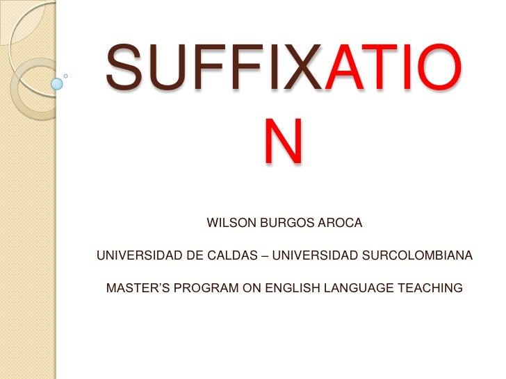 SUFFIXATION<br />WILSON BURGOS AROCA<br />UNIVERSIDAD DE CALDAS – UNIVERSIDAD SURCOLOMBIANA<br />MASTER'S PROGRAM ON ENGLI...