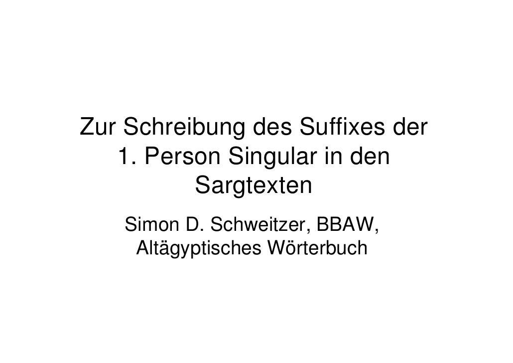 Zur Schreibung des Suffixes der    1. Person Singular in den           Sargtexten    Simon D. Schweitzer, BBAW,     Altägy...