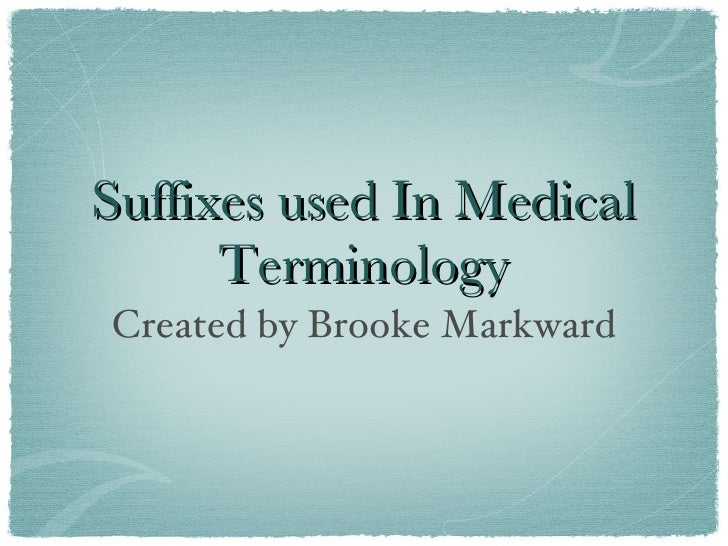 Suffixes used In Medical       Terminology Created by Brooke Markward