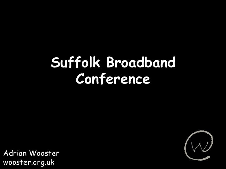 Suffolk Broadband Conference<br />Adrian Wooster<br />wooster.org.uk<br />