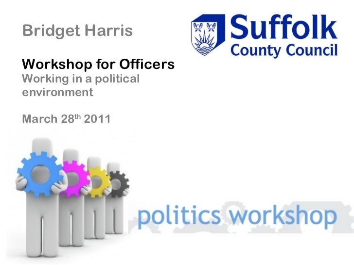 Bridget Harris Workshop for Officers Working in a political environment March 28 th  2011
