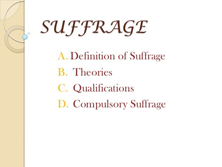 SUFFRAGE A. Definition of Suffrage B. Theories C. Qualifications D. Compulsory Suffrage