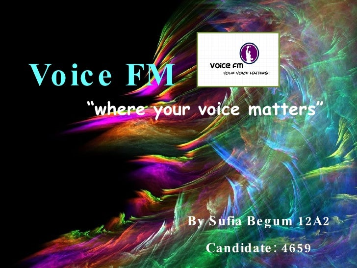 "Voice FM By Sufia Begum 12A2 Candidate: 4659 "" where your voice matters"""