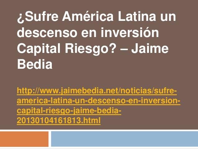 ¿Sufre América Latina undescenso en inversiónCapital Riesgo? – JaimeBediahttp://www.jaimebedia.net/noticias/sufre-america-...