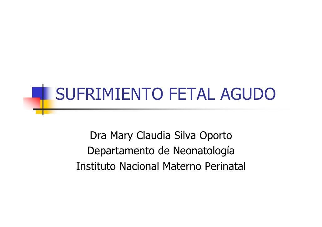 SUFRIMIENTO FETAL AGUDO     Dra Mary Claudia Silva Oporto    Departamento de Neonatología  Instituto Nacional Materno Peri...