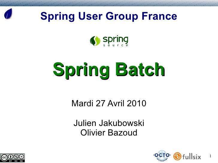 Spring User Group France       Spring Batch      Mardi 27 Avril 2010       Julien Jakubowski        Olivier Bazoud        ...