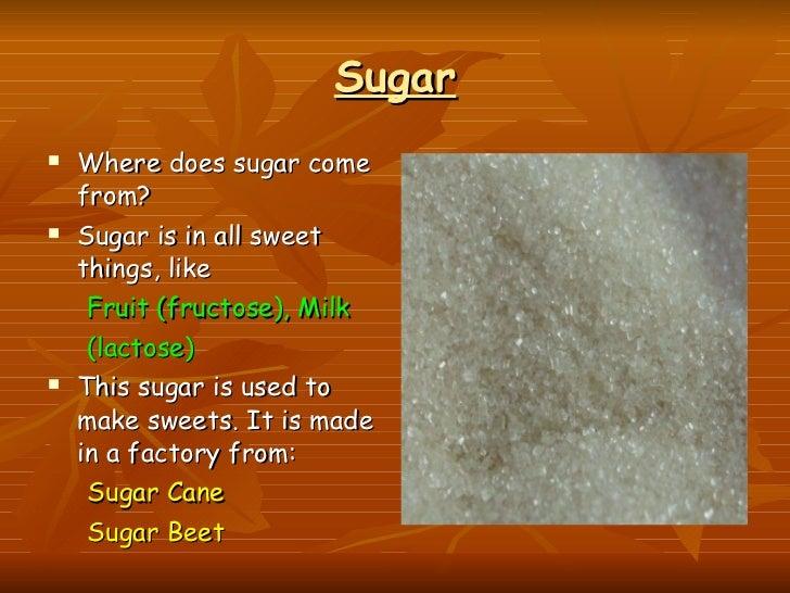 Sugar <ul><li>Where does sugar come from?  </li></ul><ul><li>Sugar is in all sweet things, like  </li></ul><ul><ul><li>Fru...